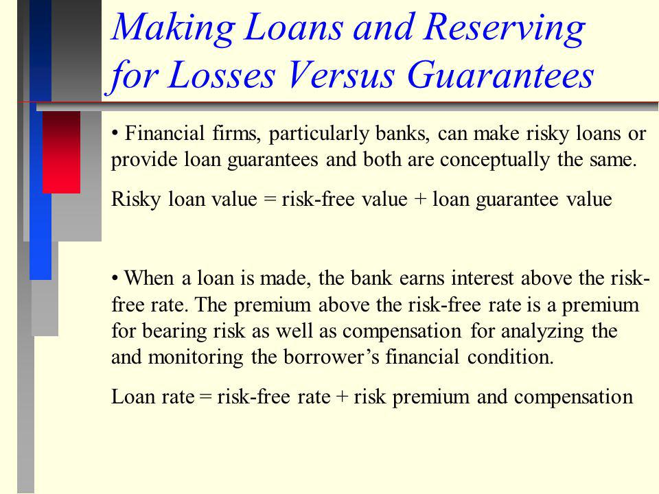 Making Loans and Reserving for Losses Versus Guarantees Financial firms, particularly banks, can make risky loans or provide loan guarantees and both