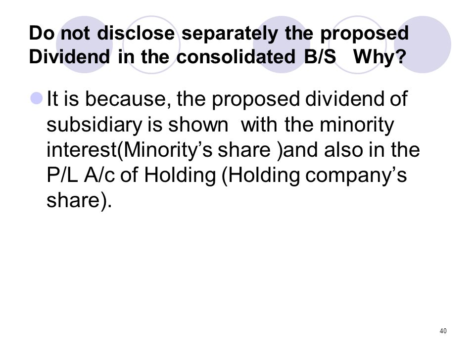 40 Do not disclose separately the proposed Dividend in the consolidated B/S Why.
