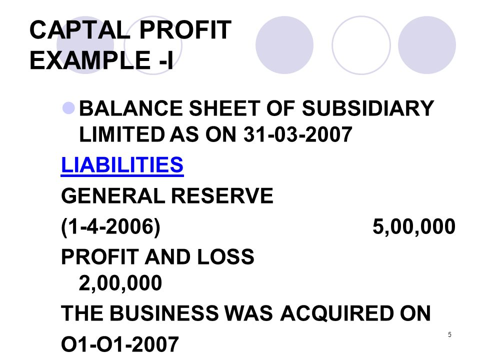 5 CAPTAL PROFIT EXAMPLE -I BALANCE SHEET OF SUBSIDIARY LIMITED AS ON 31-03-2007 LIABILITIES GENERAL RESERVE (1-4-2006) 5,00,000 PROFIT AND LOSS 2,00,000 THE BUSINESS WAS ACQUIRED ON O1-O1-2007