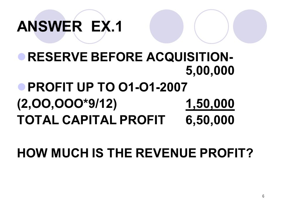6 ANSWER EX.1 RESERVE BEFORE ACQUISITION- 5,00,000 PROFIT UP TO O1-O1-2007 (2,OO,OOO*9/12)1,50,000 TOTAL CAPITAL PROFIT6,50,000 HOW MUCH IS THE REVENUE PROFIT?