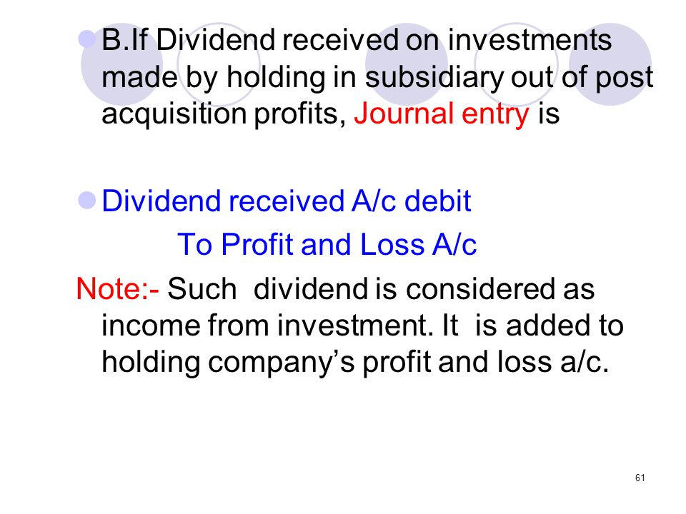 61 B.If Dividend received on investments made by holding in subsidiary out of post acquisition profits, Journal entry is Dividend received A/c debit To Profit and Loss A/c Note:- Such dividend is considered as income from investment.