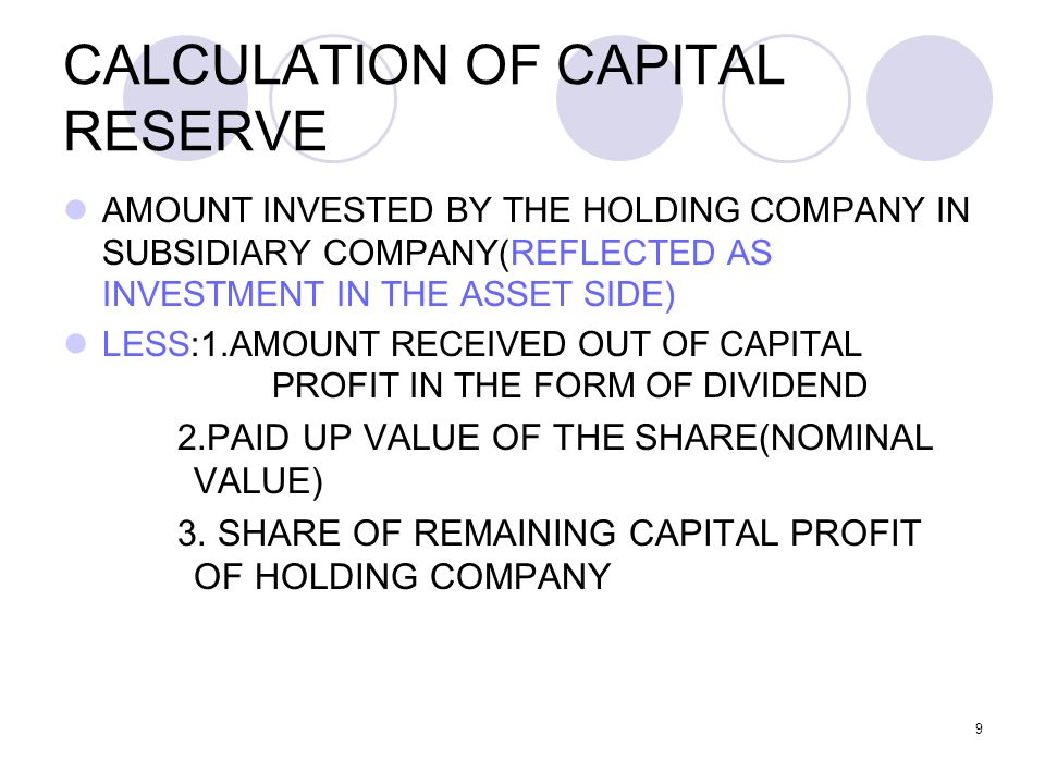 9 CALCULATION OF CAPITAL RESERVE AMOUNT INVESTED BY THE HOLDING COMPANY IN SUBSIDIARY COMPANY(REFLECTED AS INVESTMENT IN THE ASSET SIDE) LESS:1.AMOUNT RECEIVED OUT OF CAPITAL PROFIT IN THE FORM OF DIVIDEND 2.PAID UP VALUE OF THE SHARE(NOMINAL VALUE) 3.