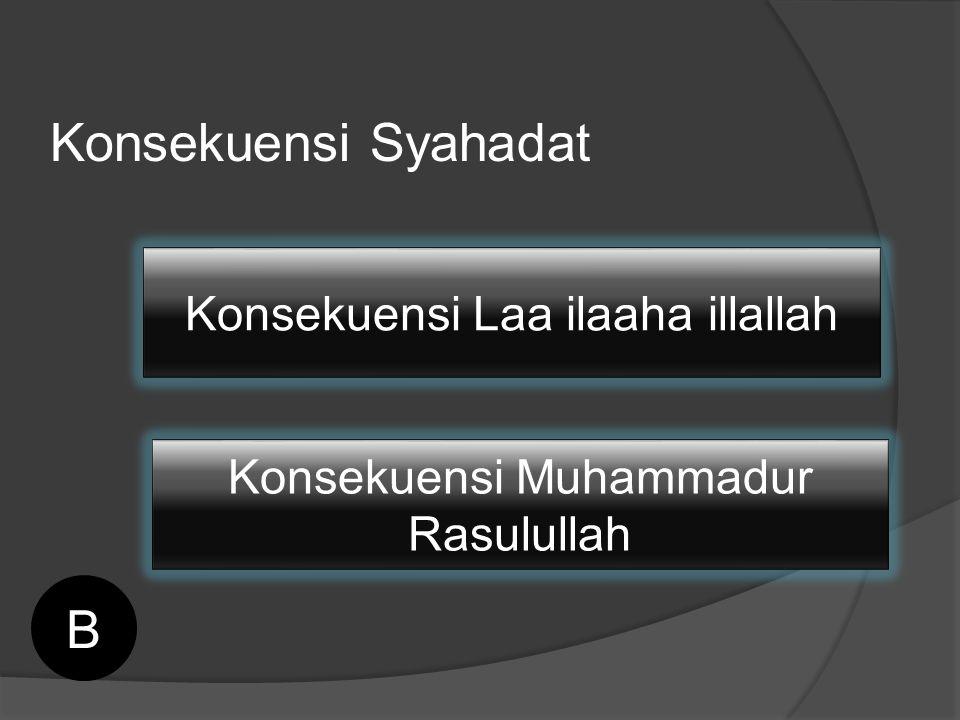 Konsekuensi Syahadat Konsekuensi Laa ilaaha illallah Konsekuensi Muhammadur Rasulullah B