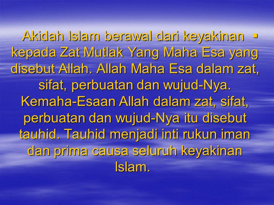  Akidah Islam berawal dari keyakinan kepada Zat Mutlak Yang Maha Esa yang disebut Allah. Allah Maha Esa dalam zat, sifat, perbuatan dan wujud-Nya. Ke