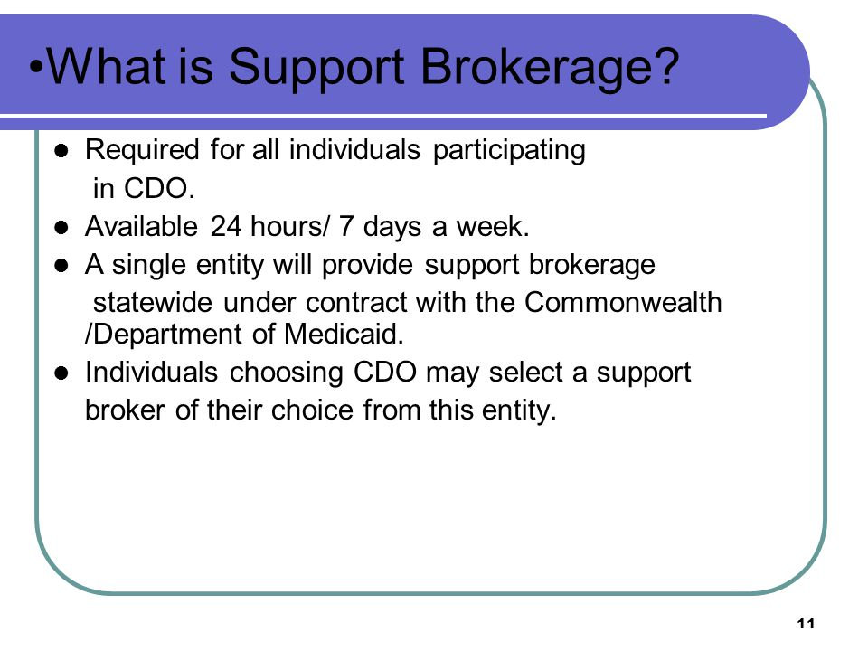 11 What is Support Brokerage.Required for all individuals participating in CDO.