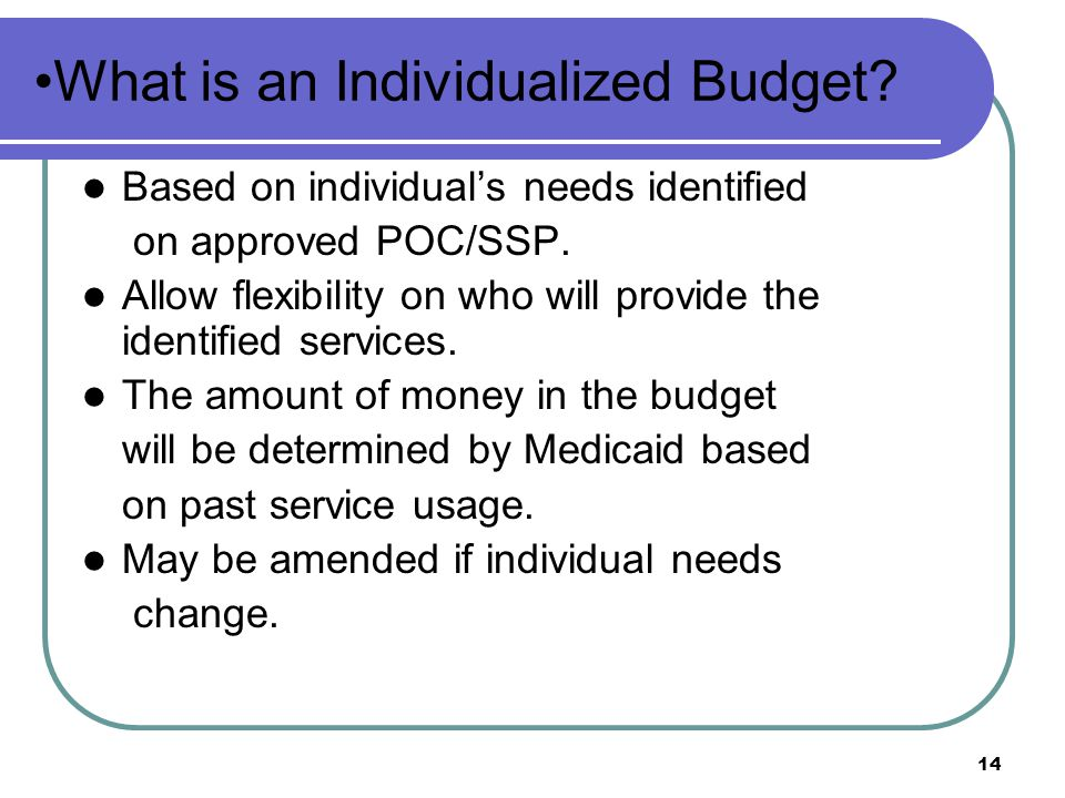 14 What is an Individualized Budget.Based on individual's needs identified on approved POC/SSP.