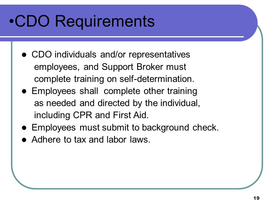 19 CDO Requirements CDO individuals and/or representatives employees, and Support Broker must complete training on self-determination.