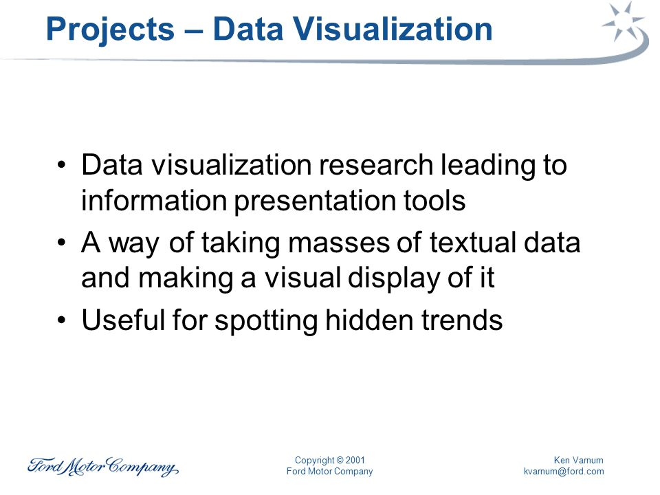 Ken Varnum kvarnum@ford.com Copyright © 2001 Ford Motor Company Projects – Data Visualization Data visualization research leading to information presentation tools A way of taking masses of textual data and making a visual display of it Useful for spotting hidden trends