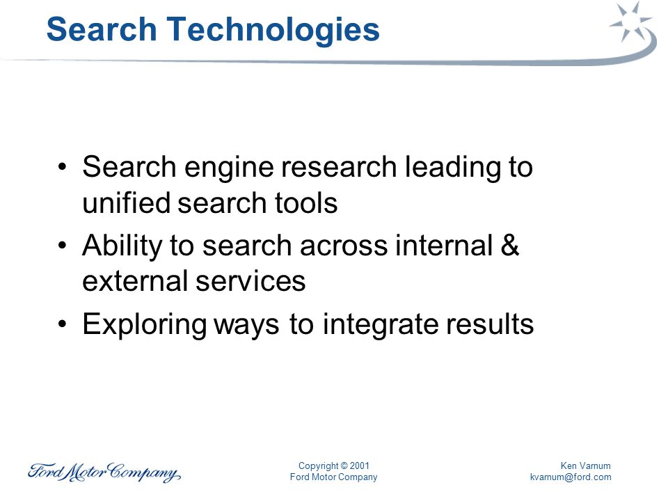 Ken Varnum kvarnum@ford.com Copyright © 2001 Ford Motor Company Search Technologies Search engine research leading to unified search tools Ability to search across internal & external services Exploring ways to integrate results