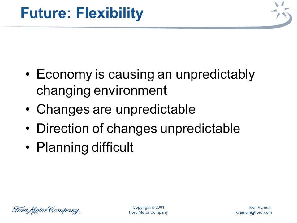 Ken Varnum kvarnum@ford.com Copyright © 2001 Ford Motor Company Future: Flexibility Economy is causing an unpredictably changing environment Changes are unpredictable Direction of changes unpredictable Planning difficult