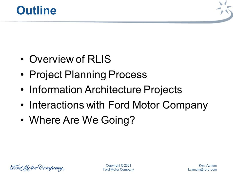 Ken Varnum kvarnum@ford.com Copyright © 2001 Ford Motor Company Outline Overview of RLIS Project Planning Process Information Architecture Projects Interactions with Ford Motor Company Where Are We Going