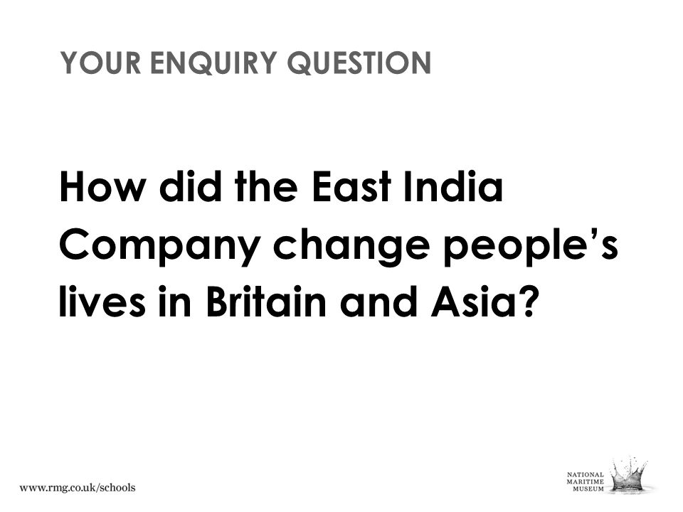 YOUR ENQUIRY QUESTION How did the East India Company change people's lives in Britain and Asia?