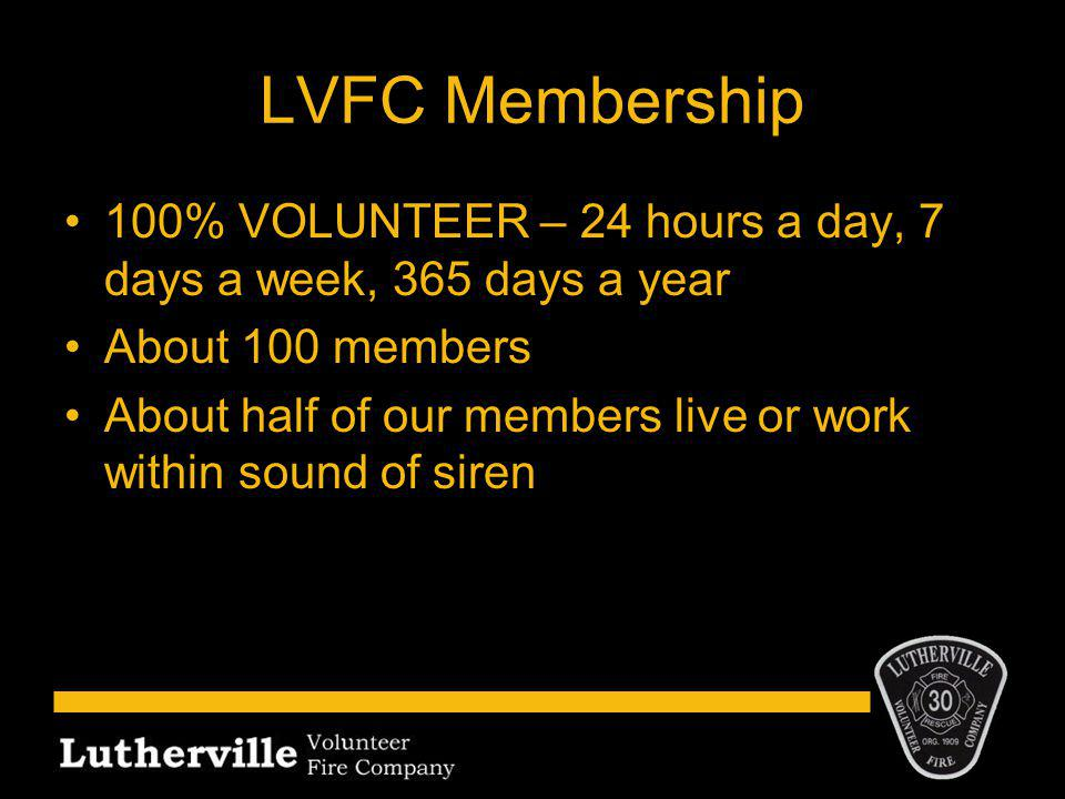 LVFC Membership 100% VOLUNTEER – 24 hours a day, 7 days a week, 365 days a year About 100 members About half of our members live or work within sound of siren