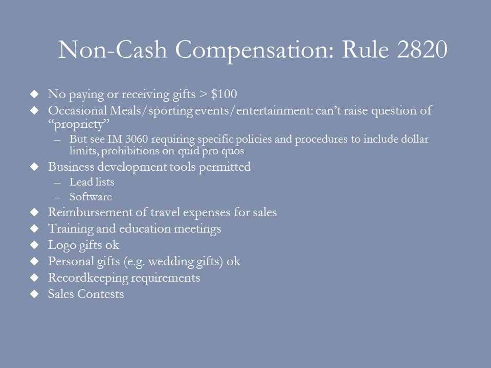 Non-Cash Compensation: Rule 2820  No paying or receiving gifts > $100  Occasional Meals/sporting events/entertainment: can't raise question of propriety –But see IM 3060 requiring specific policies and procedures to include dollar limits, prohibitions on quid pro quos  Business development tools permitted –Lead lists –Software  Reimbursement of travel expenses for sales  Training and education meetings  Logo gifts ok  Personal gifts (e.g.