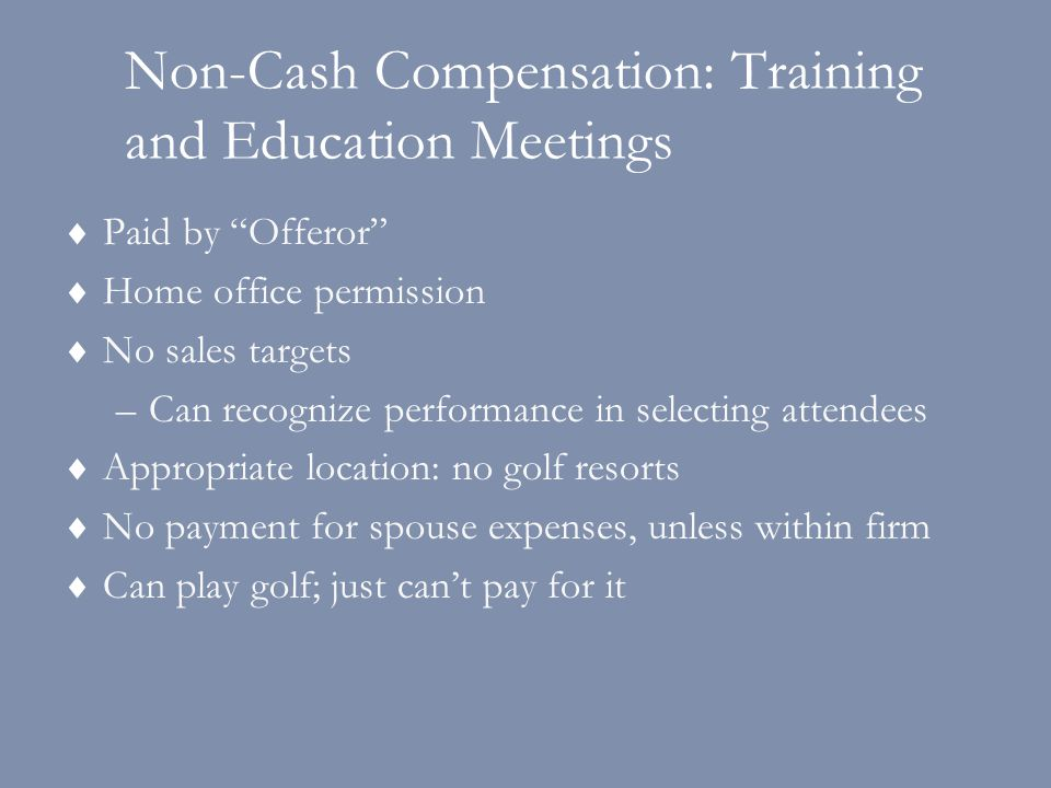 Non-Cash Compensation: Training and Education Meetings  Paid by Offeror  Home office permission  No sales targets –Can recognize performance in selecting attendees  Appropriate location: no golf resorts  No payment for spouse expenses, unless within firm  Can play golf; just can't pay for it