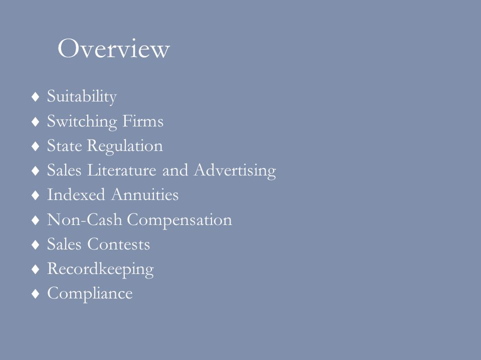 Overview  Suitability  Switching Firms  State Regulation  Sales Literature and Advertising  Indexed Annuities  Non-Cash Compensation  Sales Contests  Recordkeeping  Compliance