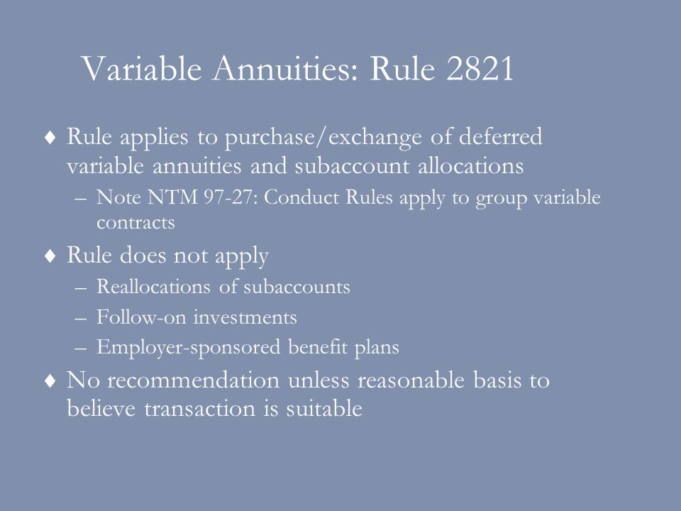Variable Annuities: Rule 2821  Rule applies to purchase/exchange of deferred variable annuities and subaccount allocations –Note NTM 97-27: Conduct Rules apply to group variable contracts  Rule does not apply –Reallocations of subaccounts –Follow-on investments –Employer-sponsored benefit plans  No recommendation unless reasonable basis to believe transaction is suitable