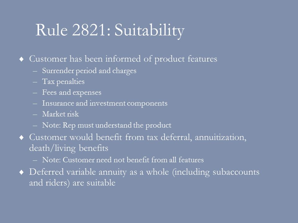 Rule 2821: Suitability  Customer has been informed of product features –Surrender period and charges –Tax penalties –Fees and expenses –Insurance and investment components –Market risk –Note: Rep must understand the product  Customer would benefit from tax deferral, annuitization, death/living benefits –Note: Customer need not benefit from all features  Deferred variable annuity as a whole (including subaccounts and riders) are suitable