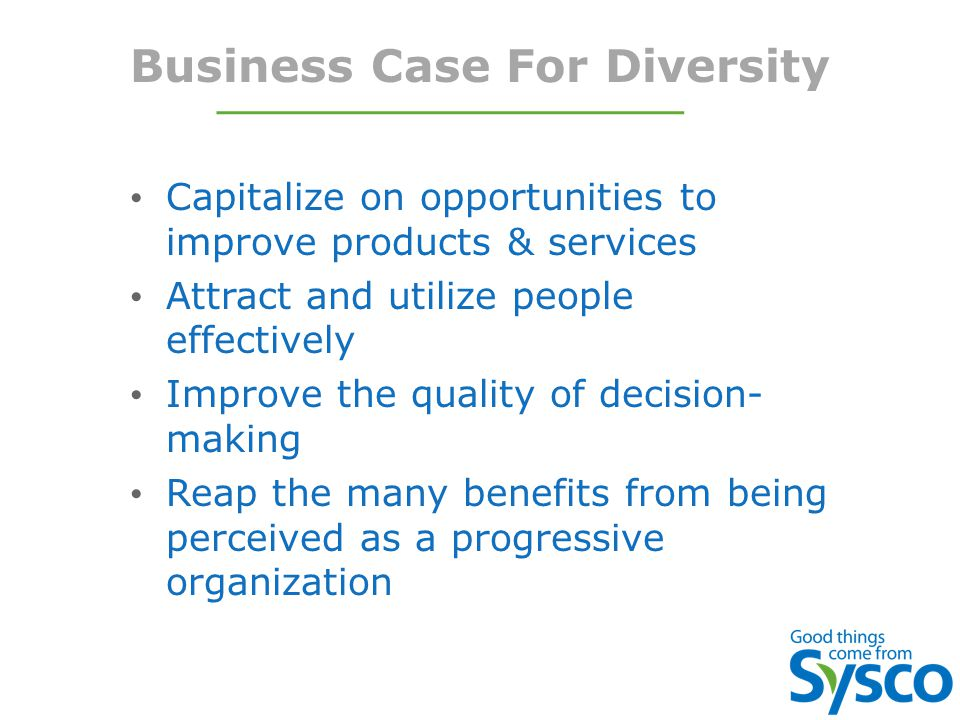 Business Case For Diversity Capitalize on opportunities to improve products & services Attract and utilize people effectively Improve the quality of decision- making Reap the many benefits from being perceived as a progressive organization