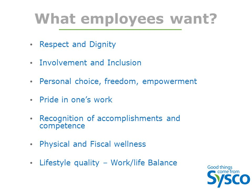 What employees want? Respect and Dignity Involvement and Inclusion Personal choice, freedom, empowerment Pride in one's work Recognition of accomplish