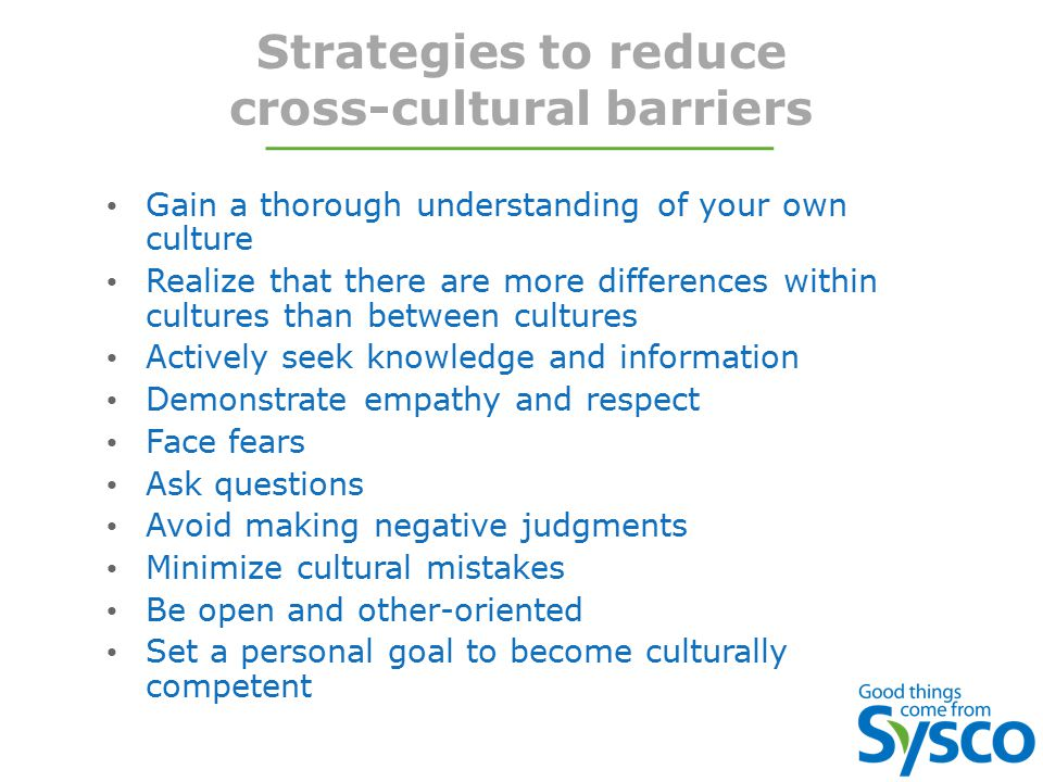 Strategies to reduce cross-cultural barriers Gain a thorough understanding of your own culture Realize that there are more differences within cultures than between cultures Actively seek knowledge and information Demonstrate empathy and respect Face fears Ask questions Avoid making negative judgments Minimize cultural mistakes Be open and other-oriented Set a personal goal to become culturally competent