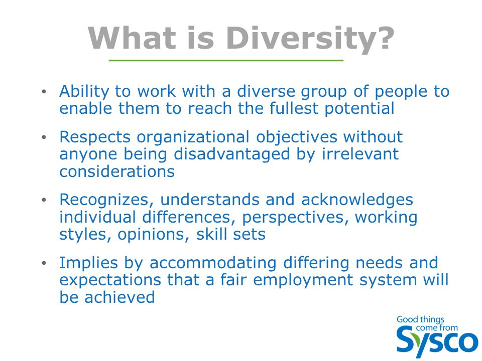 What is Diversity? Ability to work with a diverse group of people to enable them to reach the fullest potential Respects organizational objectives wit