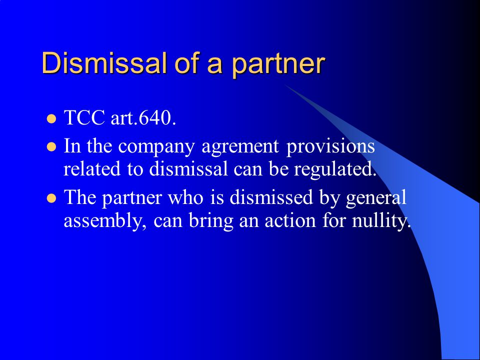 Dismissal of a partner TCC art.640. In the company agrement provisions related to dismissal can be regulated. The partner who is dismissed by general