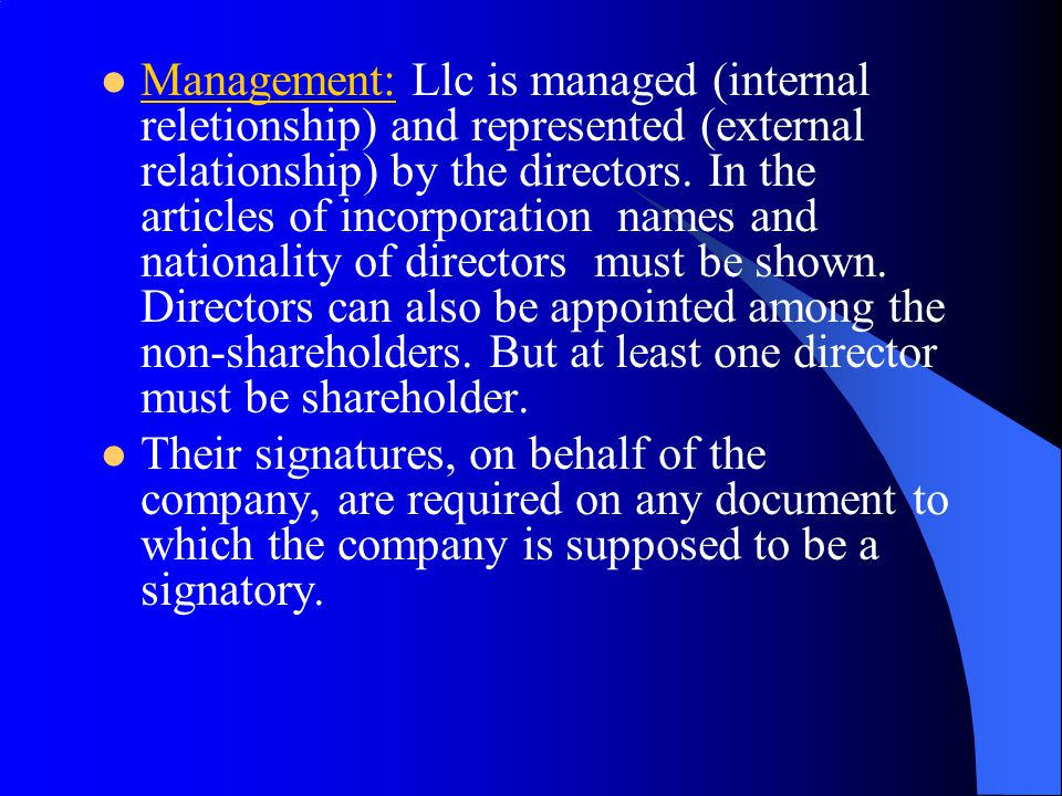 Management: Llc is managed (internal reletionship) and represented (external relationship) by the directors. In the articles of incorporation names an