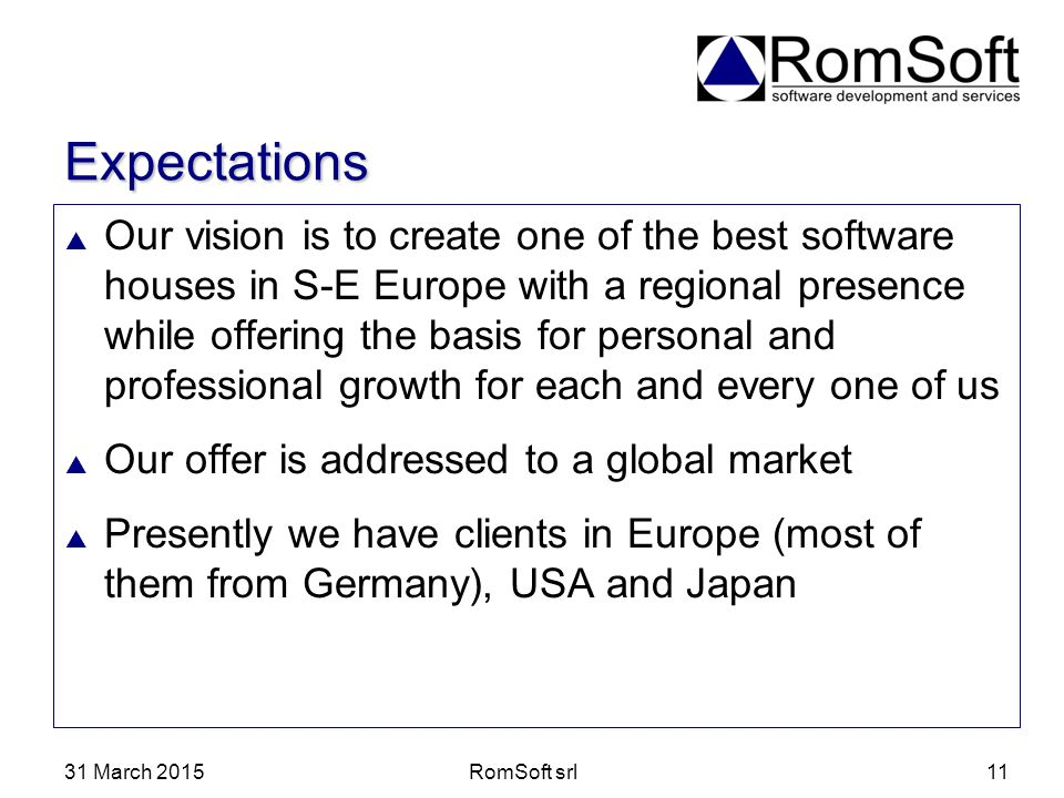 31 March 2015RomSoft srl11 Expectations  Our vision is to create one of the best software houses in S-E Europe with a regional presence while offerin