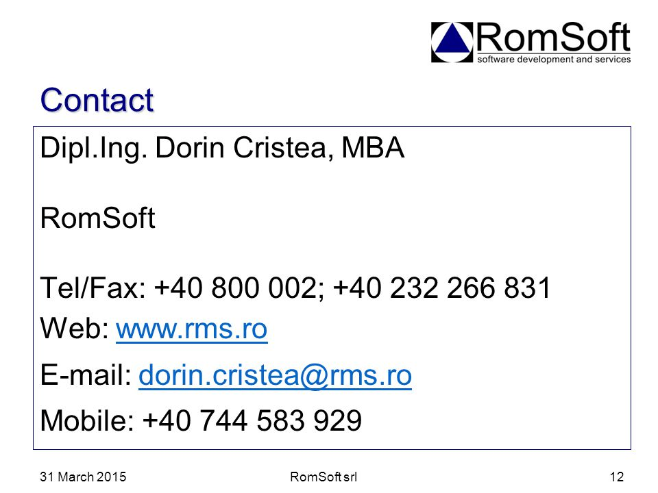 31 March 2015RomSoft srl12 Contact Dipl.Ing. Dorin Cristea, MBA RomSoft Tel/Fax: +40 800 002; +40 232 266 831 Web: www.rms.rowww.rms.ro E-mail: dorin.