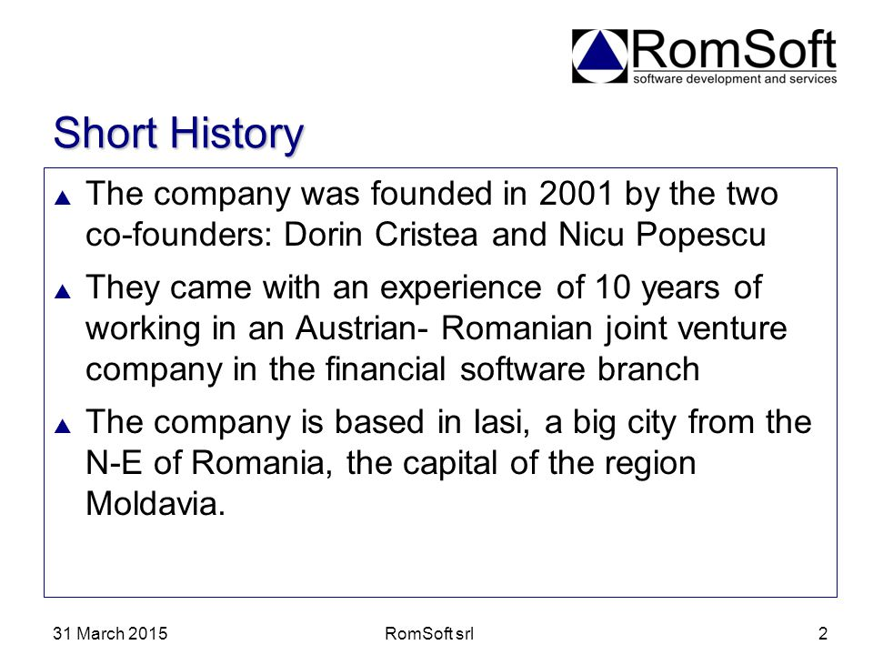 31 March 2015RomSoft srl2 Short History  The company was founded in 2001 by the two co-founders: Dorin Cristea and Nicu Popescu  They came with an e