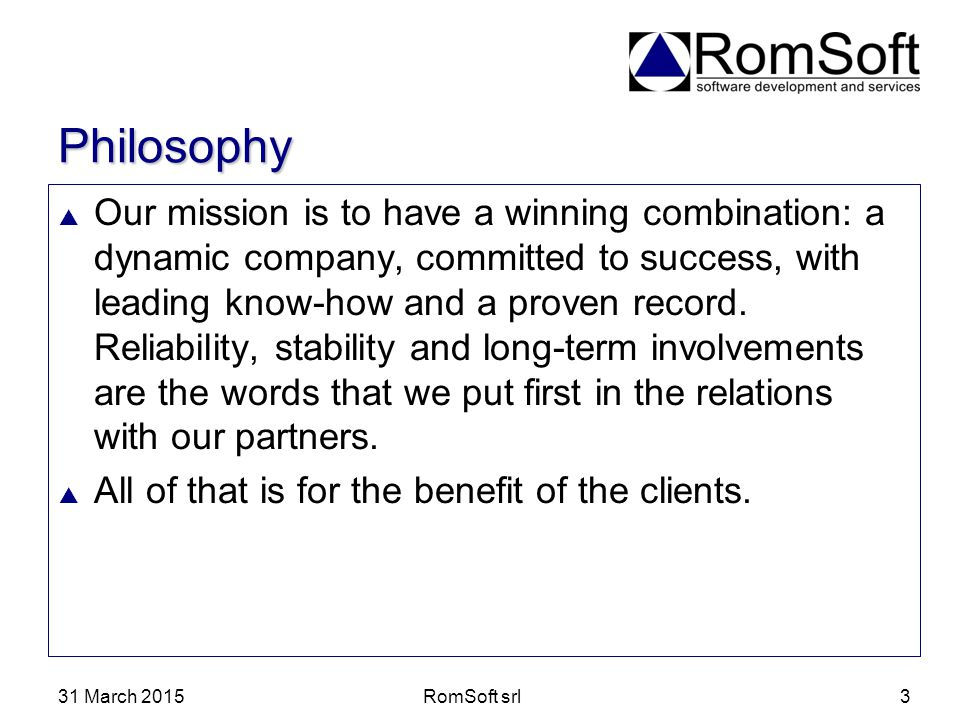 31 March 2015RomSoft srl3 Philosophy  Our mission is to have a winning combination: a dynamic company, committed to success, with leading know-how an