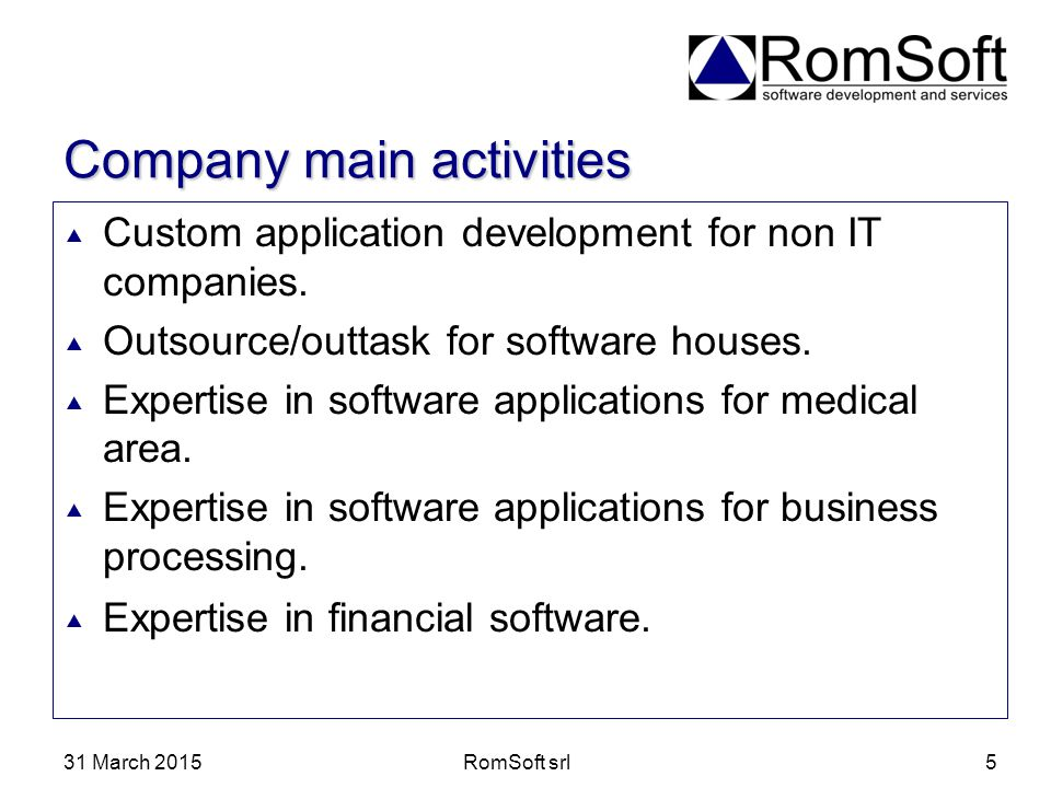 31 March 2015RomSoft srl5 Company main activities  Custom application development for non IT companies.  Outsource/outtask for software houses.  Ex