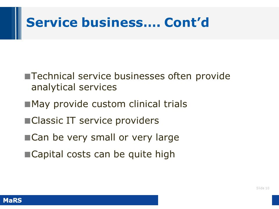 Slide 10 MaRS Service business…. Cont'd Technical service businesses often provide analytical services May provide custom clinical trials Classic IT s