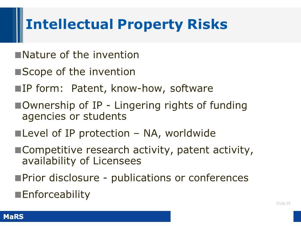 Slide 25 MaRS Intellectual Property Risks Nature of the invention Scope of the invention IP form: Patent, know-how, software Ownership of IP - Lingeri