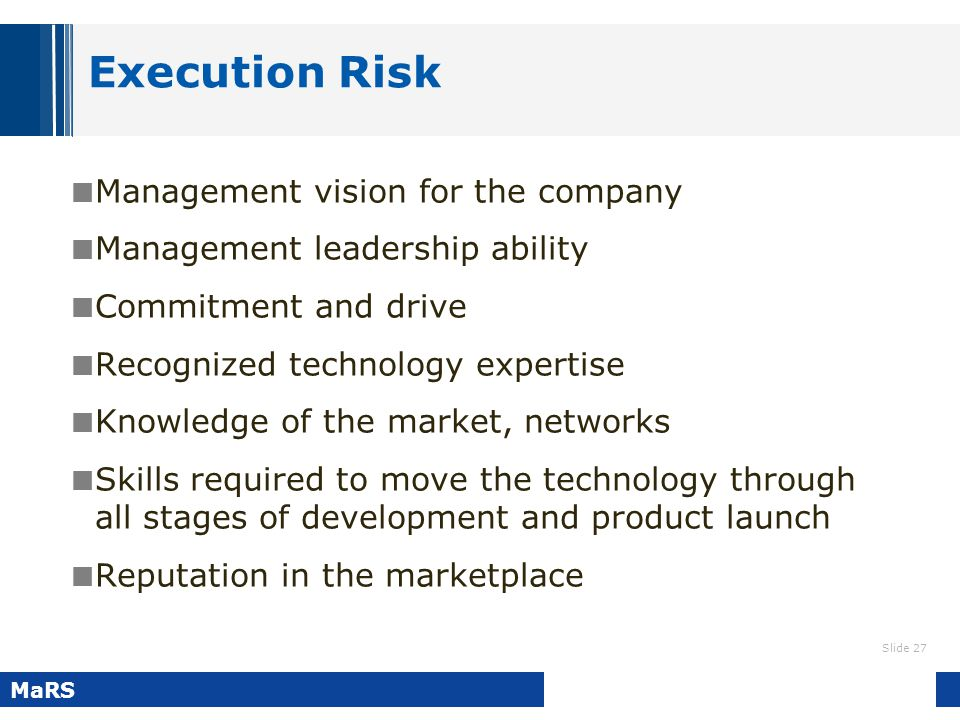 Slide 27 MaRS Execution Risk Management vision for the company Management leadership ability Commitment and drive Recognized technology expertise Know