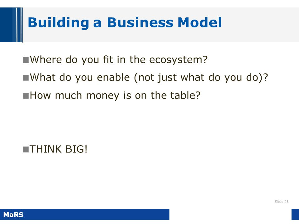 Slide 28 MaRS Building a Business Model Where do you fit in the ecosystem? What do you enable (not just what do you do)? How much money is on the tabl