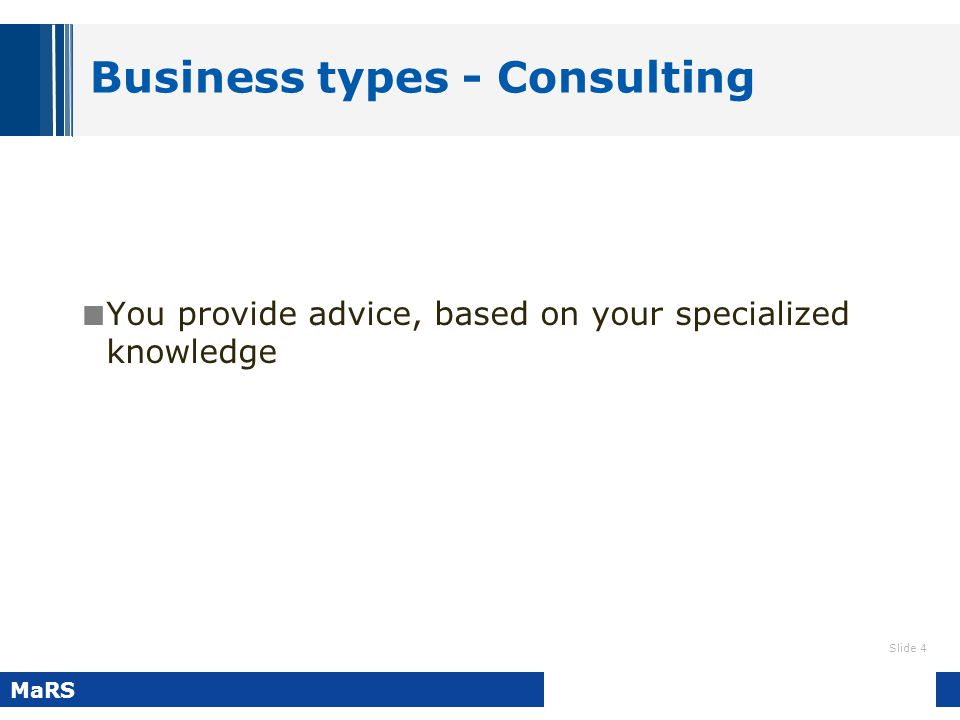 Slide 4 MaRS Business types - Consulting You provide advice, based on your specialized knowledge