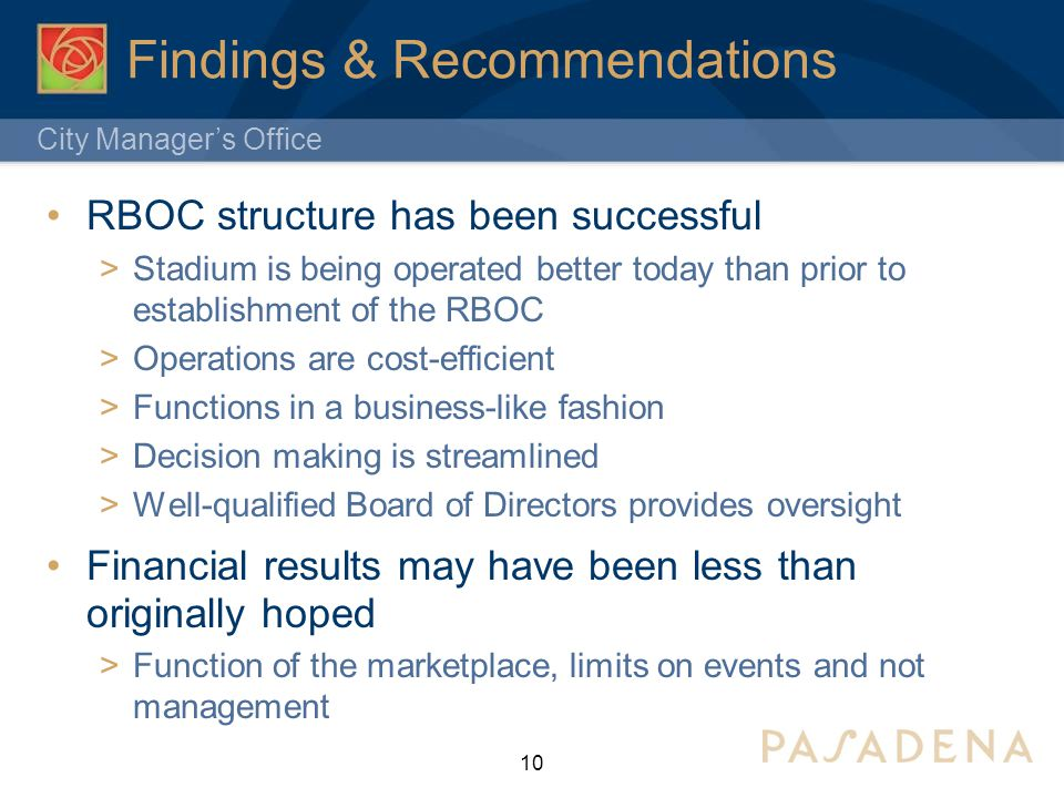City Manager's Office Findings & Recommendations RBOC structure has been successful  Stadium is being operated better today than prior to establishment of the RBOC  Operations are cost-efficient  Functions in a business-like fashion  Decision making is streamlined  Well-qualified Board of Directors provides oversight Financial results may have been less than originally hoped  Function of the marketplace, limits on events and not management 10