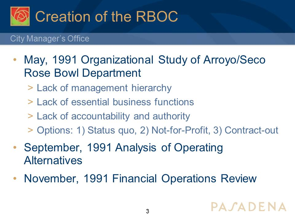 City Manager's Office Creation of the RBOC May, 1991 Organizational Study of Arroyo/Seco Rose Bowl Department  Lack of management hierarchy  Lack of essential business functions  Lack of accountability and authority  Options: 1) Status quo, 2) Not-for-Profit, 3) Contract-out September, 1991 Analysis of Operating Alternatives November, 1991 Financial Operations Review 3