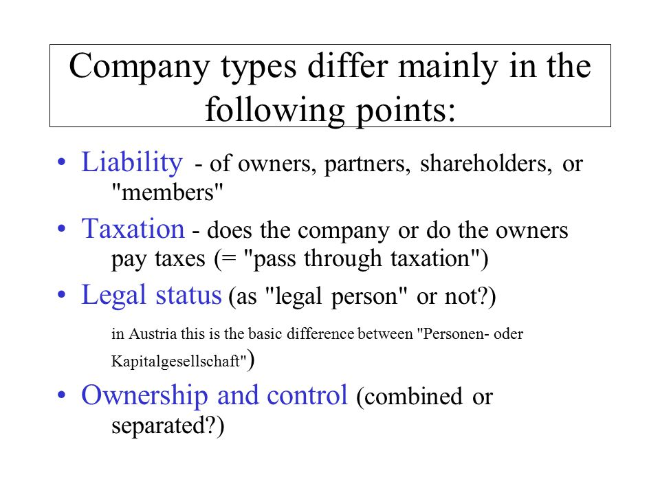 Company types differ mainly in the following points: Liability - of owners, partners, shareholders, or