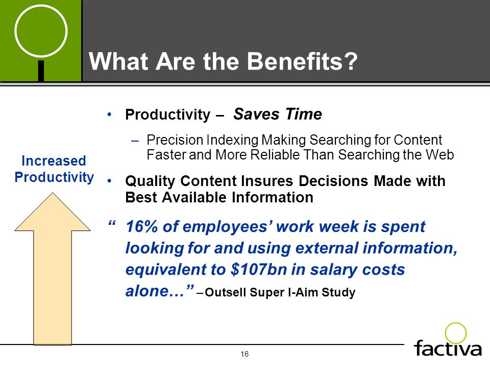 16 What Are the Benefits? Productivity – Saves Time –Precision Indexing Making Searching for Content Faster and More Reliable Than Searching the Web Q