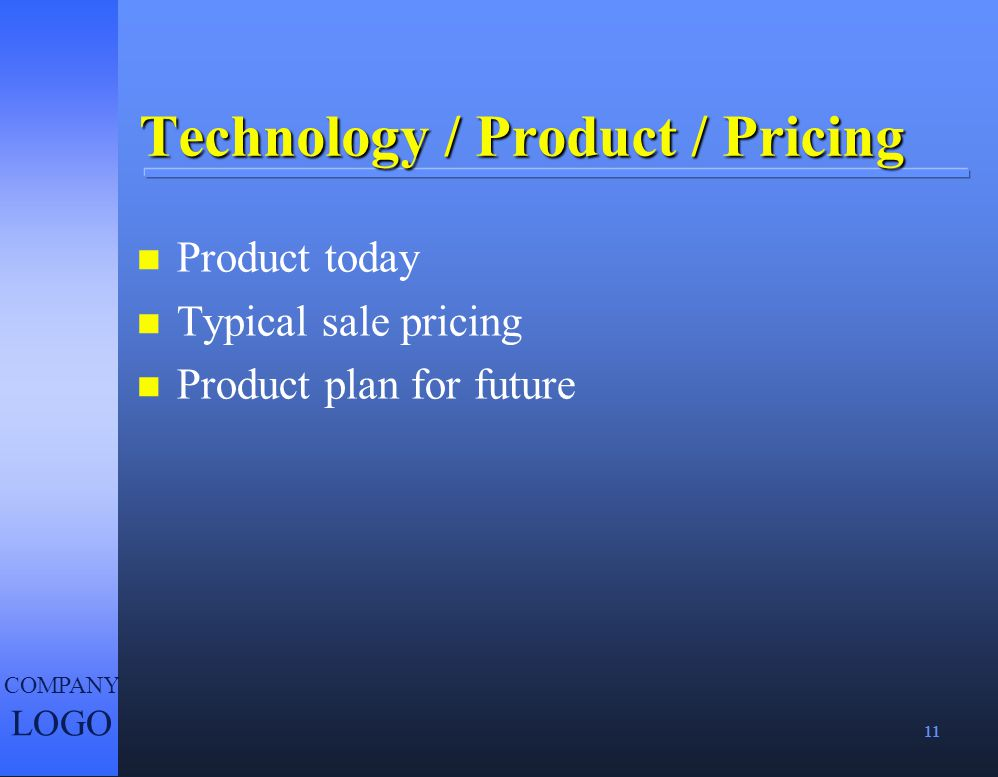 11 COMPANY LOGO Technology / Product / Pricing n Product today n Typical sale pricing n Product plan for future