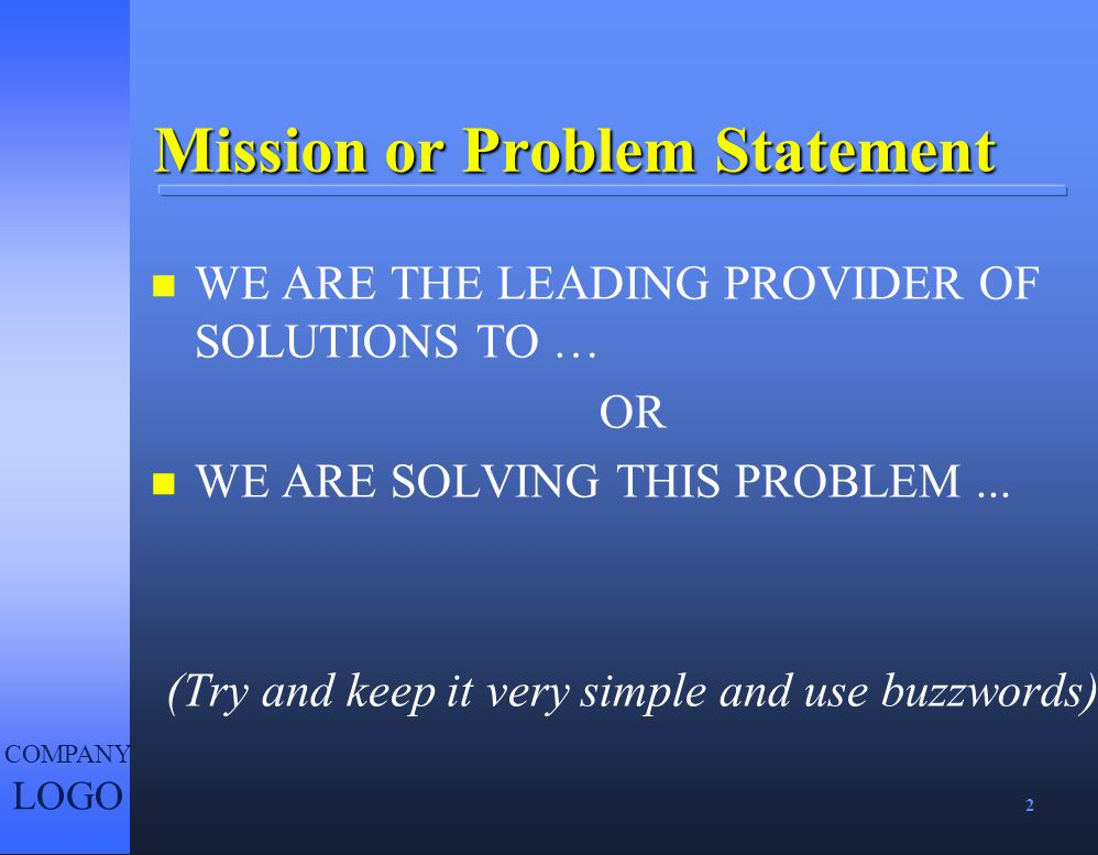 2 COMPANY LOGO Mission or Problem Statement n WE ARE THE LEADING PROVIDER OF SOLUTIONS TO … OR n WE ARE SOLVING THIS PROBLEM... (Try and keep it very