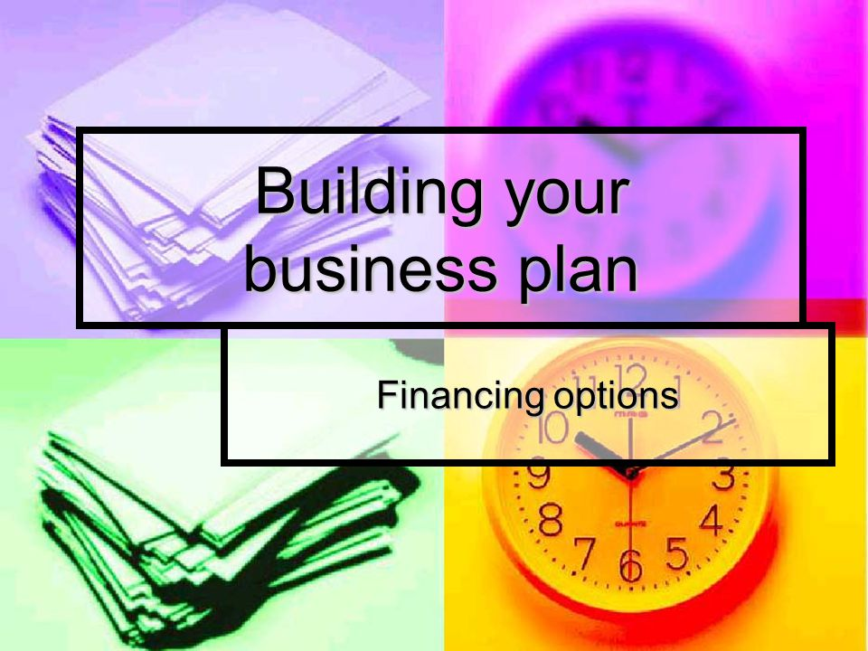 Building your business plan Financing options