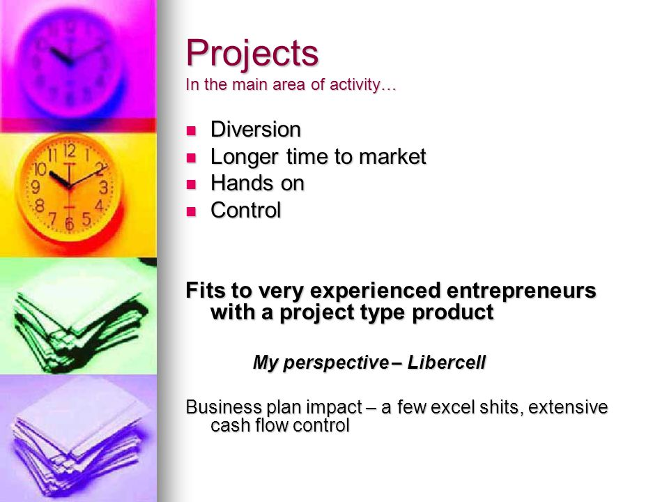 Projects In the main area of activity… Diversion Diversion Longer time to market Longer time to market Hands on Hands on Control Control Fits to very experienced entrepreneurs with a project type product My perspective – Libercell Business plan impact – a few excel shits, extensive cash flow control