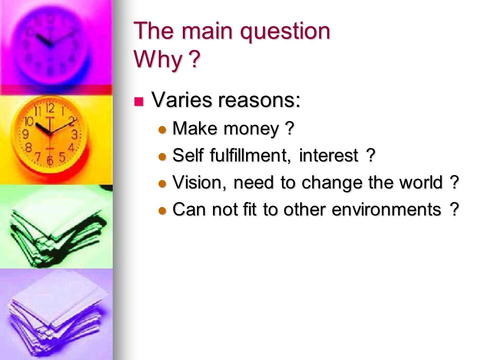 The main question Why . Varies reasons: Varies reasons: Make money .