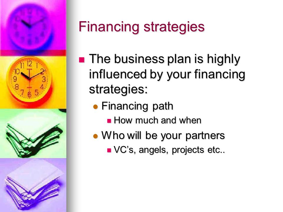 Financing strategies The business plan is highly influenced by your financing strategies: The business plan is highly influenced by your financing strategies: Financing path Financing path How much and when How much and when Who will be your partners Who will be your partners VC's, angels, projects etc..