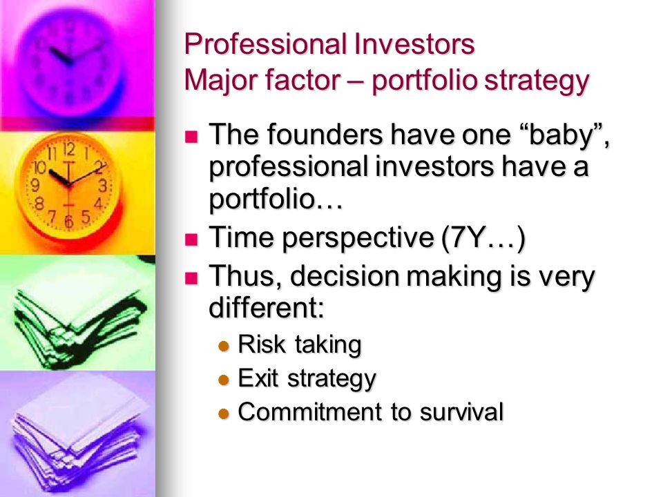 Professional Investors Major factor – portfolio strategy The founders have one baby , professional investors have a portfolio… The founders have one baby , professional investors have a portfolio… Time perspective (7Y…) Time perspective (7Y…) Thus, decision making is very different: Thus, decision making is very different: Risk taking Risk taking Exit strategy Exit strategy Commitment to survival Commitment to survival
