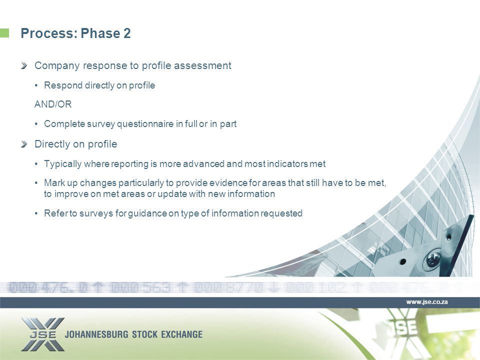 www.jse.co.za Process: Phase 2 Company response to profile assessment Respond directly on profile AND/OR Complete survey questionnaire in full or in part Directly on profile Typically where reporting is more advanced and most indicators met Mark up changes particularly to provide evidence for areas that still have to be met, to improve on met areas or update with new information Refer to surveys for guidance on type of information requested